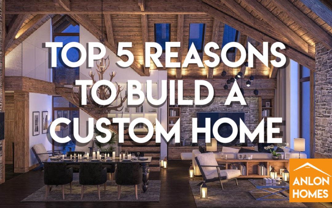 5 Top Reasons To Choose Building A Custom Home